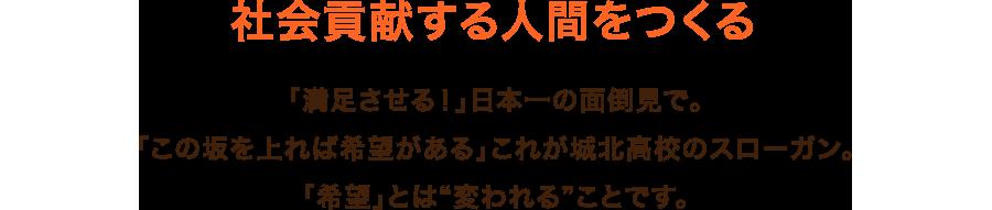 """社会貢献する人間をつくる 「満足させる!」日本一の面倒見で。「この坂を上れば希望がある」これが城北高校のスローガン。「希望」とは""""変われる""""ことです。"""